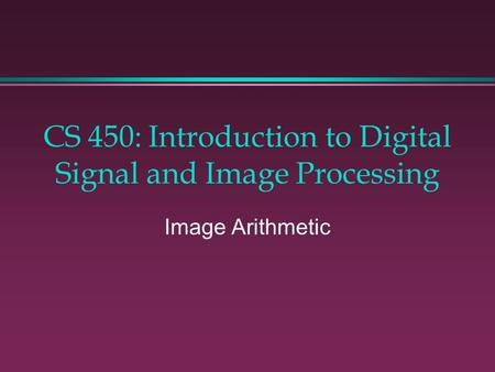 CS 450: Introduction to Digital Signal and Image Processing Image Arithmetic.