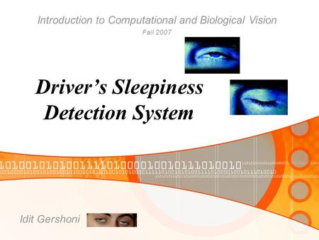 Driver's Sleepiness Detection System Idit Gershoni Introduction to Computational and Biological Vision Fall 2007.