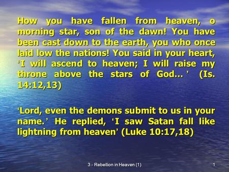 3 - Rebellion in Heaven (1)1 How you have fallen from heaven, o morning star, son of the dawn! You have been cast down to the earth, you who once laid.
