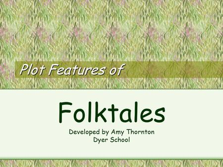 Plot Features of Folktales Developed by Amy Thornton Dyer School.