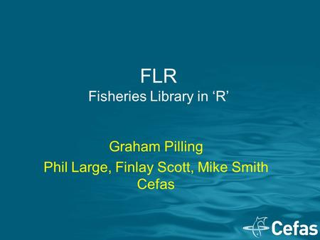 FLR Fisheries Library in 'R' Graham Pilling Phil Large, Finlay Scott, Mike Smith Cefas.