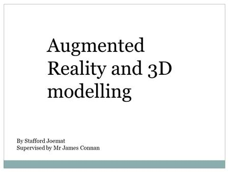 Augmented Reality and 3D modelling By Stafford Joemat Supervised by Mr James Connan.