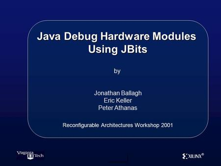 ® Java Debug Hardware Modules Using JBits by Jonathan Ballagh Eric Keller Peter Athanas Reconfigurable Architectures Workshop 2001.