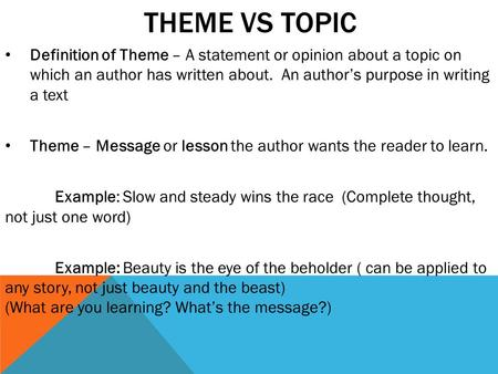 THEME VS TOPIC Definition of Theme – A statement or opinion about a topic on which an author has written about. An author's purpose in writing a text Theme.