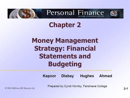 Chapter 2 Money Management Strategy: Financial Statements and Budgeting 2-1 Kapoor Dlabay Hughes Ahmad Prepared by Cyndi Hornby, Fanshawe College  2004.