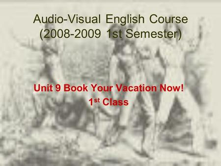 Audio-Visual English Course (2008-2009 1st Semester) Unit 9 Book Your Vacation Now! 1 st Class.