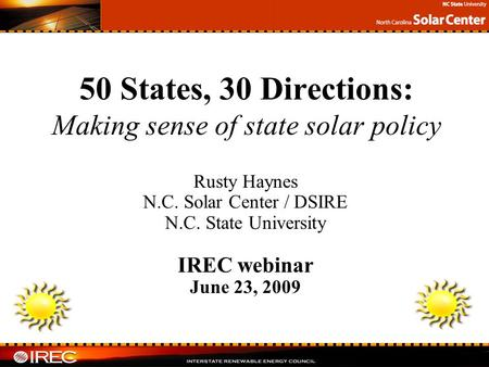 Rusty Haynes N.C. Solar Center / DSIRE N.C. State University IREC webinar June 23, 2009 50 States, 30 Directions: Making sense of state solar policy.