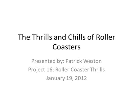 The Thrills and Chills of Roller Coasters Presented by: Patrick Weston Project 16: Roller Coaster Thrills January 19, 2012.
