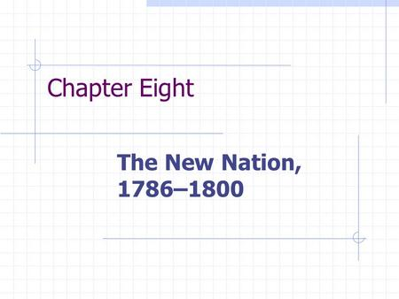 Chapter Eight The New Nation, 1786–1800. Chapter Focus Questions 1. What tensions and conflicts existed between local and national authorities in the.