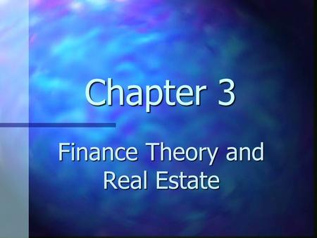 Chapter 3 Finance Theory and Real Estate. Chapter 3 Learning Objectives Understand how basic finance principles can be applied to real estate Understand.