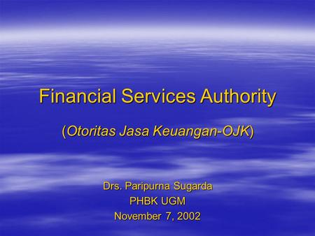Financial Services Authority (Otoritas Jasa Keuangan-OJK) Drs. Paripurna Sugarda PHBK UGM November 7, 2002.