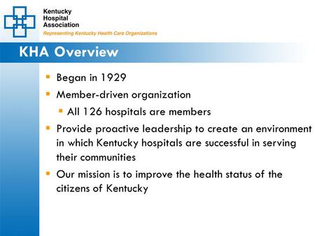 KHA Overview  Began in 1929  Member-driven organization  All 126 hospitals are members  Provide proactive leadership to create an environment in which.