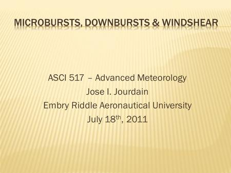 ASCI 517 – Advanced Meteorology Jose I. Jourdain Embry Riddle Aeronautical University July 18 th, 2011.
