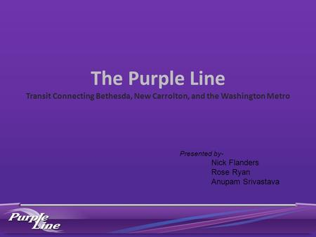 The Purple Line Transit Connecting Bethesda, New Carrolton, and the Washington Metro Presented by- Nick Flanders Rose Ryan Anupam Srivastava.