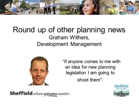 "Round up of other planning news Graham Withers, Development Management ""If anyone comes to me with an idea for new planning legislation I am going to shoot."