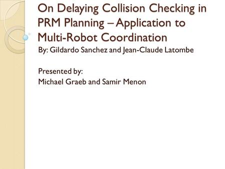 On Delaying Collision Checking in PRM Planning – Application to Multi-Robot Coordination By: Gildardo Sanchez and Jean-Claude Latombe Presented by: Michael.