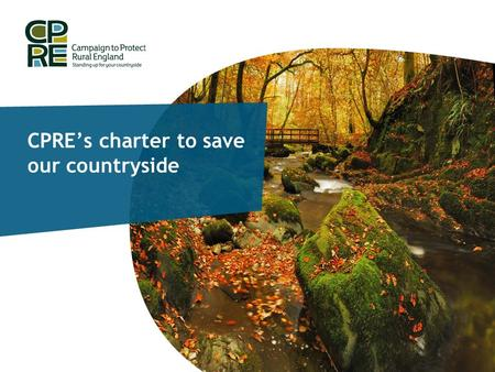 CPRE's charter to save our countryside. CPRE's Charter campaign Why has CPRE launched a charter? The Coalition Agreement stated… 'The Government believes.