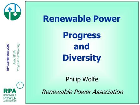 1 RPA Conference 2003 Philip Wolfe Progress and Diversity Renewable Power Progress and Diversity Philip Wolfe Renewable Power Association.