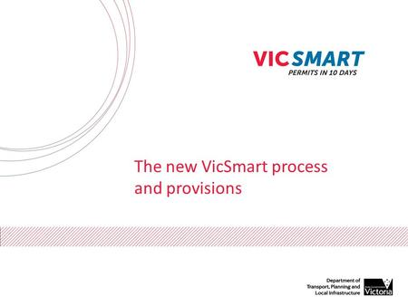 The new VicSmart process and provisions. What is VicSmart? VicSmart is a fast planning permit process A decision is expected to be made in 10 days All.