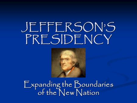 JEFFERSON'S PRESIDENCY Expanding the Boundaries of the New Nation.