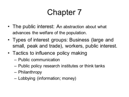 Chapter 7 The public interest: A n abstraction about what advances the welfare of the population. Types of interest groups: Business (large and small,