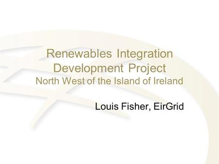 Renewables Integration Development Project North West of the Island of Ireland Louis Fisher, EirGrid.