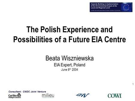 Consultant: CMDC Joint Venture 1 The Polish Experience and Possibilities of a Future EIA Centre Beata Wiszniewska EIA Expert, Poland June 8 th 2004.