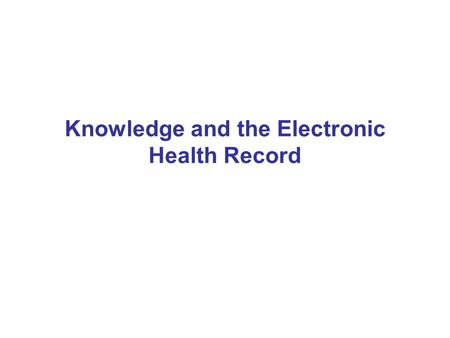 Knowledge and the Electronic Health Record. Health Informatics Tends to talk about knowledge in the context of ontologies and guideline formalisms Tends.