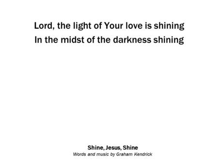 Shine, Jesus, Shine Words and music by Graham Kendrick Lord, the light of Your love is shining In the midst of the darkness shining.