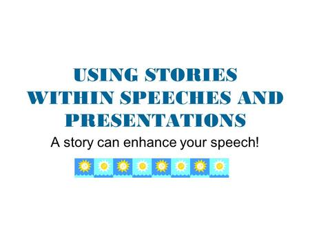 USING STORIES WITHIN SPEECHES AND PRESENTATIONS A story can enhance your speech!