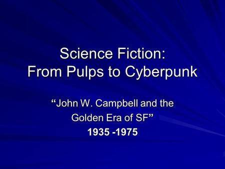 "Science Fiction: From Pulps to Cyberpunk ""John W. Campbell and the Golden Era of SF"" 1935 -1975."