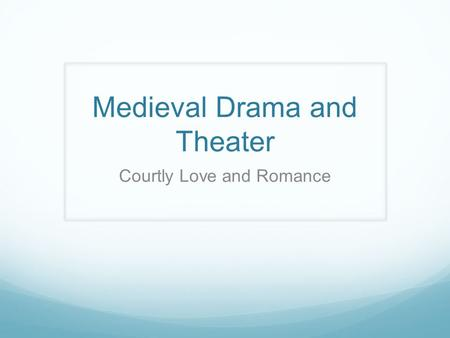 Medieval Drama and Theater Courtly Love and Romance.