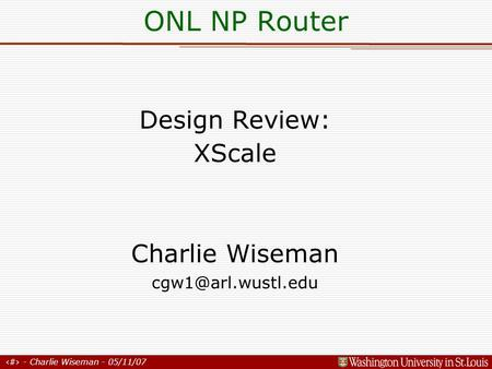 1 - Charlie Wiseman - 05/11/07 Design Review: XScale Charlie Wiseman ONL NP Router.