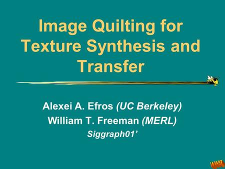 Image Quilting for Texture Synthesis and Transfer Alexei A. Efros (UC Berkeley) William T. Freeman (MERL) Siggraph01 '
