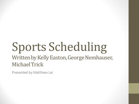 Sports Scheduling Written by Kelly Easton, George Nemhauser, Michael Trick Presented by Matthew Lai.