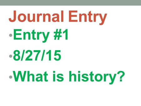 Journal Entry Entry #1 8/27/15 What is history?. History is an account of the past. Accounts differ depending on one's perspective. We rely on evidence.