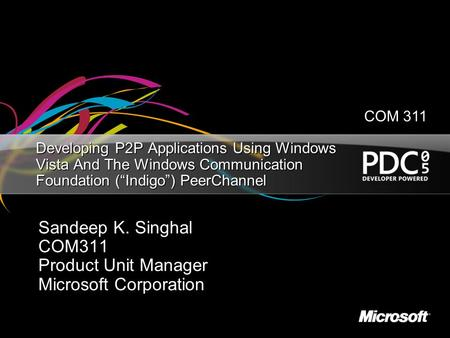 "Developing P2P Applications Using Windows Vista And The Windows Communication Foundation (""Indigo"") PeerChannel Sandeep K. Singhal COM311 Product Unit."