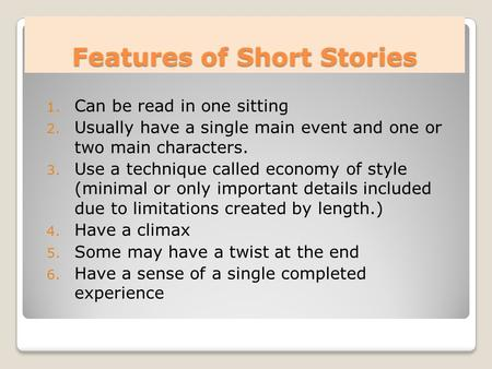 Features of Short Stories 1. Can be read in one sitting 2. Usually have a single main event and one or two main characters. 3. Use a technique called economy.