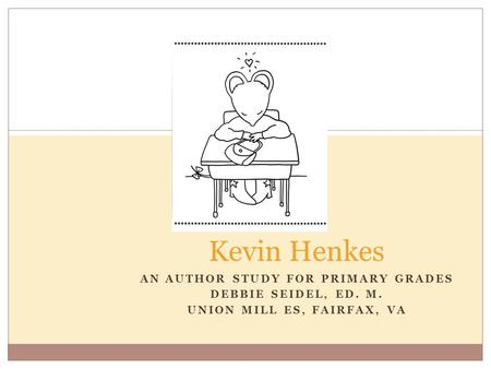 AN AUTHOR STUDY FOR PRIMARY GRADES DEBBIE SEIDEL, ED. M. UNION MILL ES, FAIRFAX, VA Kevin Henkes.