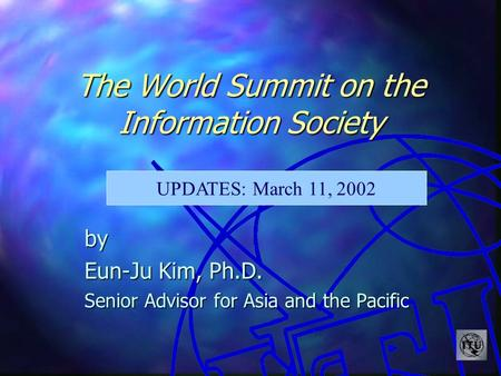 The World Summit on the Information Society by Eun-Ju Kim, Ph.D. Senior Advisor for Asia and the Pacific UPDATES: March 11, 2002.