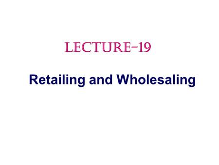 Retailing and Wholesaling LECTURE-19.  Retailing  Retailer Marketing Decisions  Retailing Trends and Developments  Wholesaling Topic Outline.