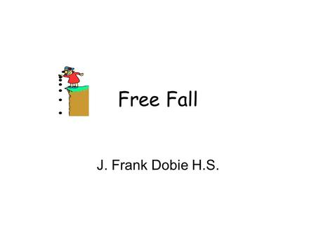 "Free Fall J. Frank Dobie H.S.. Free Fall Free-falling object falling falls only under the influence of gravity. Free-falling object is ""in a state of."