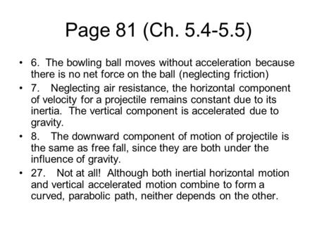 Page 81 (Ch. 5.4-5.5) 6. The bowling ball moves without acceleration because there is no net force on the ball (neglecting friction) 7.Neglecting air resistance,