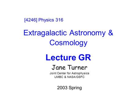 Extragalactic Astronomy & Cosmology Lecture GR Jane Turner Joint Center for Astrophysics UMBC & NASA/GSFC 2003 Spring [4246] Physics 316.