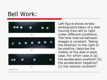 Bell Work: Left figure shows strobe photographs taken of a disk moving from left to right under different conditions. The time interval between images.