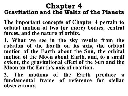 Chapter 4 Gravitation and the Waltz of the Planets The important concepts of Chapter 4 pertain to orbital motion of two (or more) bodies, central forces,