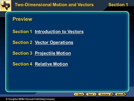 Two-Dimensional Motion and VectorsSection 1 © Houghton Mifflin Harcourt Publishing Company Preview Section 1 Introduction to VectorsIntroduction to Vectors.