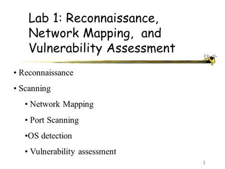 1 Lab 1: Reconnaissance, Network Mapping, and Vulnerability Assessment Reconnaissance Scanning Network Mapping Port Scanning OS detection Vulnerability.