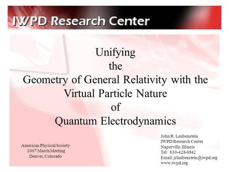 Unifying the Geometry of General Relativity with the Virtual Particle Nature of Quantum Electrodynamics John R. Laubenstein IWPD Research Center Naperville,