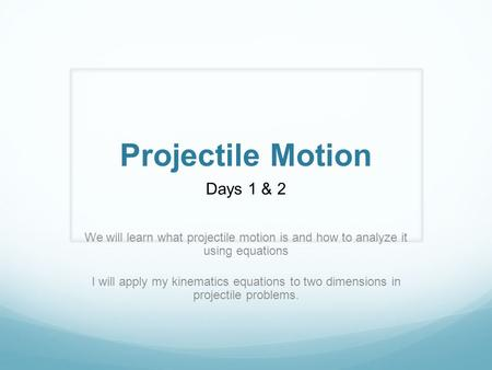 Projectile Motion Days 1 & 2 We will learn what projectile motion is and how to analyze it using equations I will apply my kinematics equations to two.